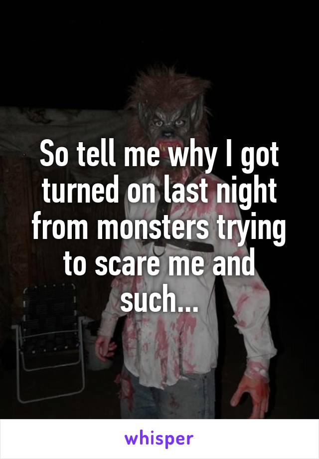 So tell me why I got turned on last night from monsters trying to scare me and such...