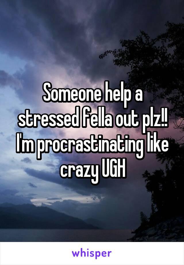 Someone help a stressed fella out plz!! I'm procrastinating like crazy UGH