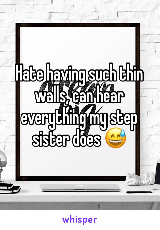 Hate having such thin walls, can hear everything my step sister does 😅