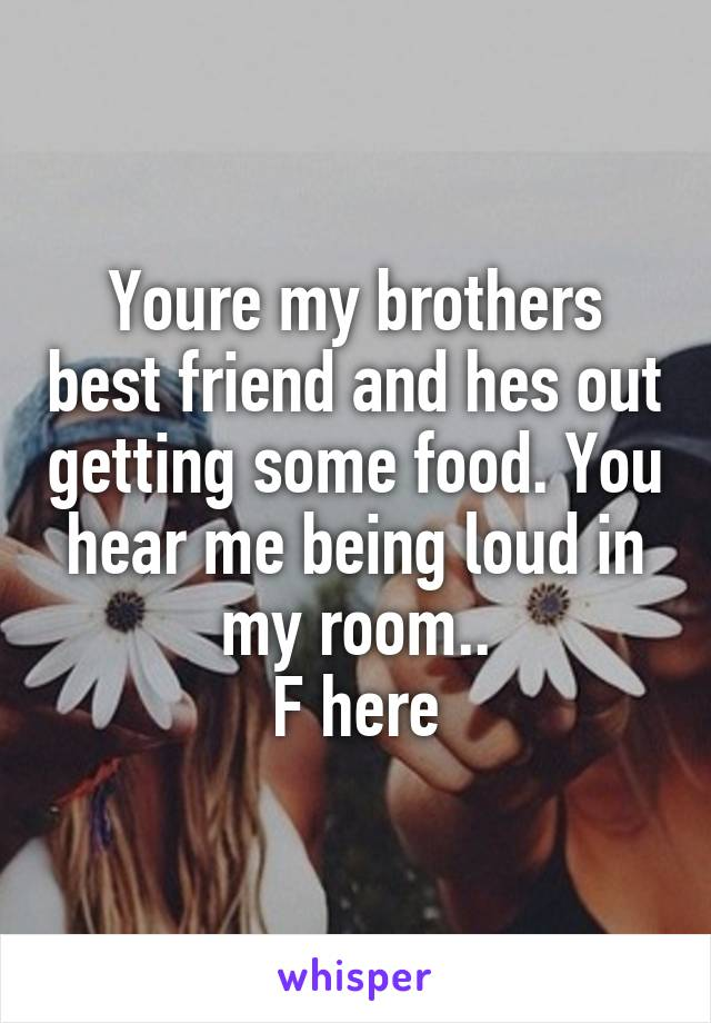 Youre my brothers best friend and hes out getting some food. You hear me being loud in my room.. F here