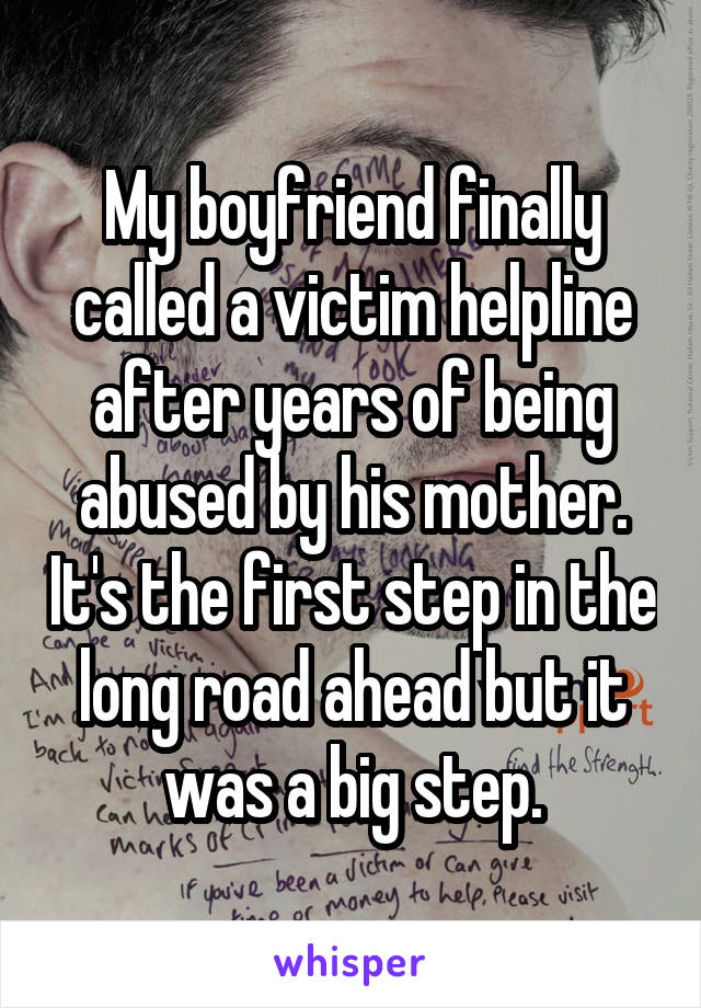 My boyfriend finally called a victim helpline after years of being abused by his mother. It's the first step in the long road ahead but it was a big step.