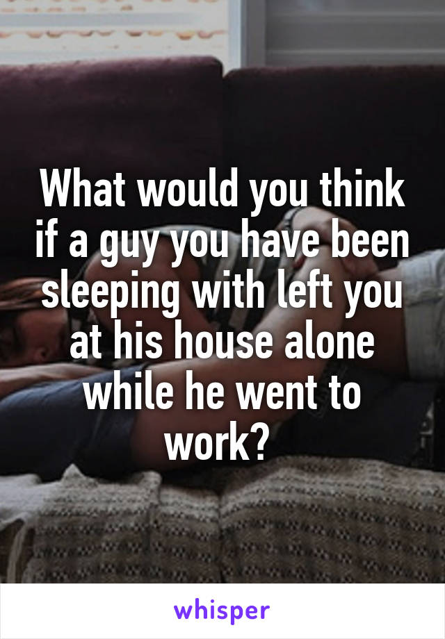 What would you think if a guy you have been sleeping with left you at his house alone while he went to work?