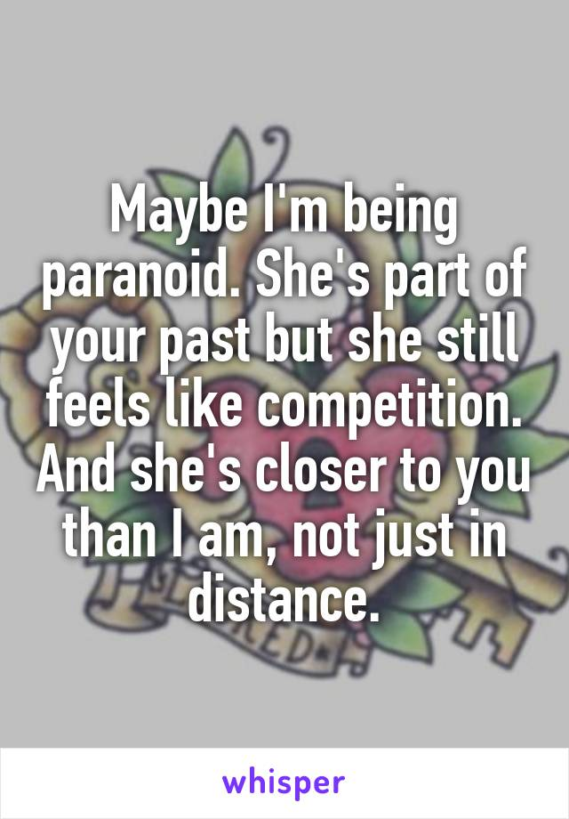 Maybe I'm being paranoid. She's part of your past but she still feels like competition. And she's closer to you than I am, not just in distance.