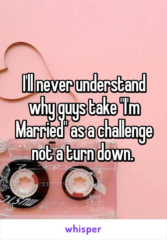 """I'll never understand why guys take """"I'm Married"""" as a challenge not a turn down."""