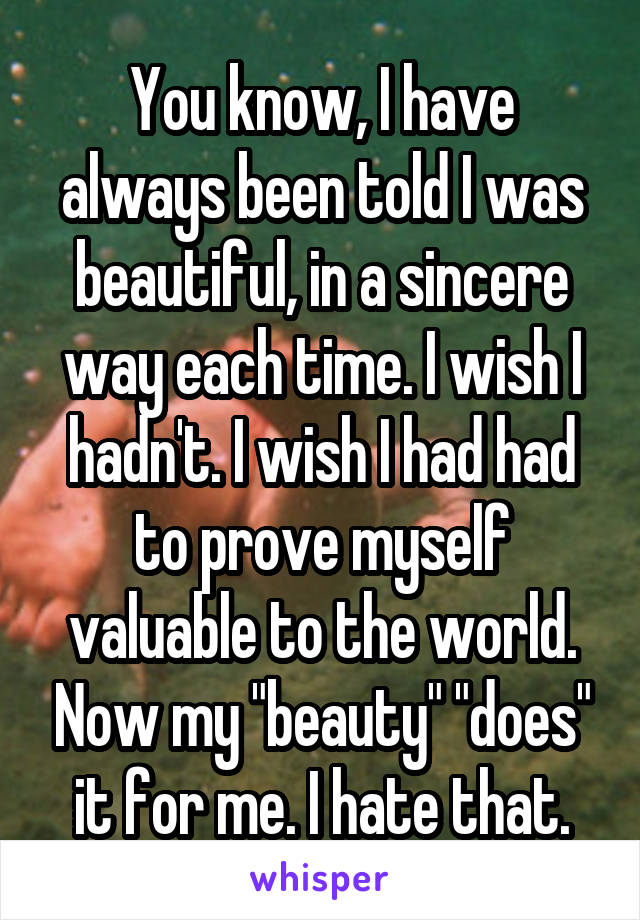 "You know, I have always been told I was beautiful, in a sincere way each time. I wish I hadn't. I wish I had had to prove myself valuable to the world. Now my ""beauty"" ""does"" it for me. I hate that."