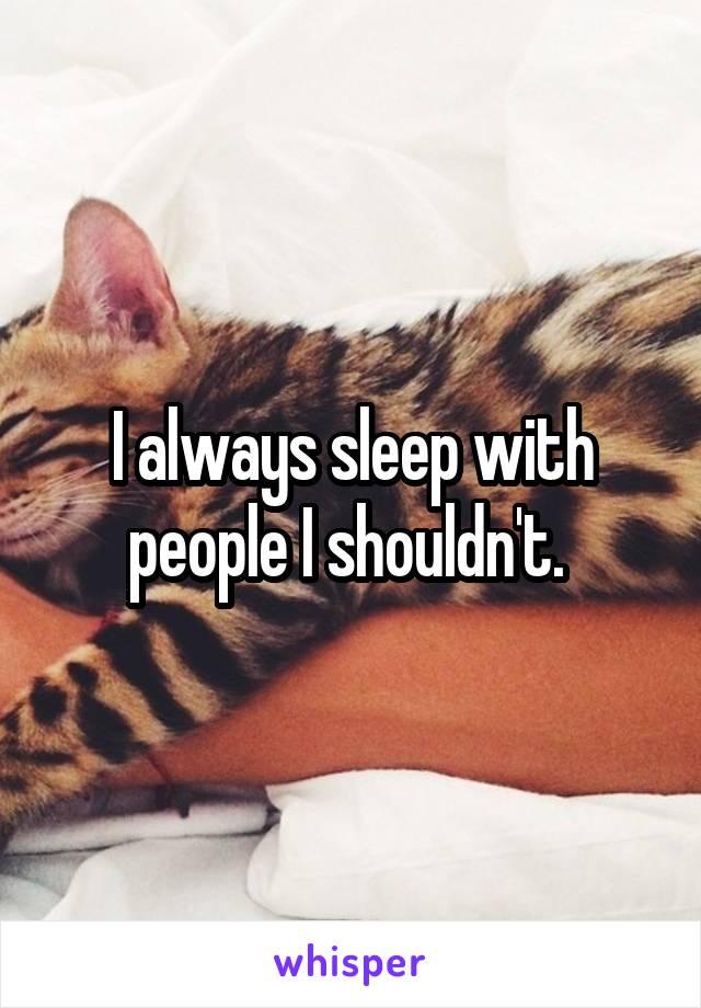 I always sleep with people I shouldn't.