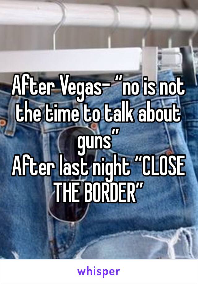 "After Vegas- ""no is not the time to talk about guns""  After last night ""CLOSE THE BORDER"""