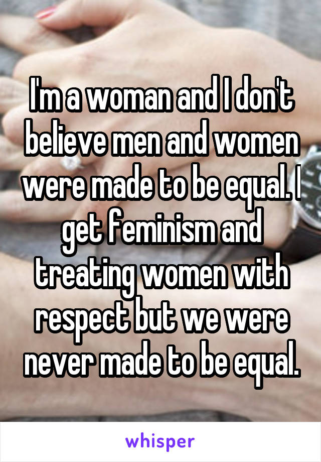 I'm a woman and I don't believe men and women were made to be equal. I get feminism and treating women with respect but we were never made to be equal.