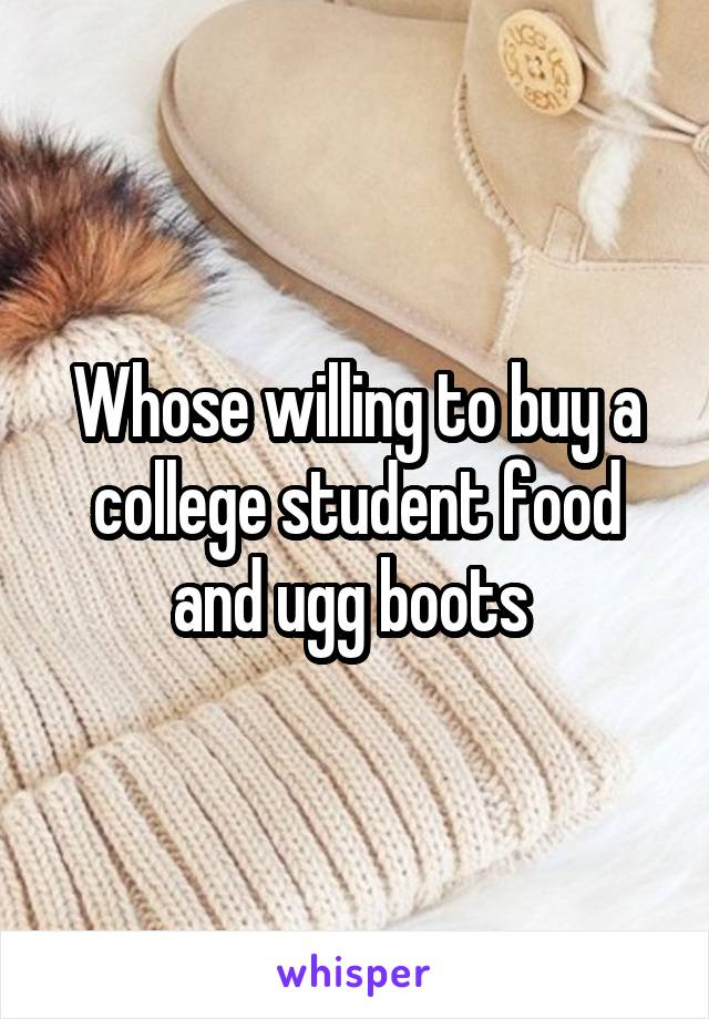 Whose willing to buy a college student food and ugg boots
