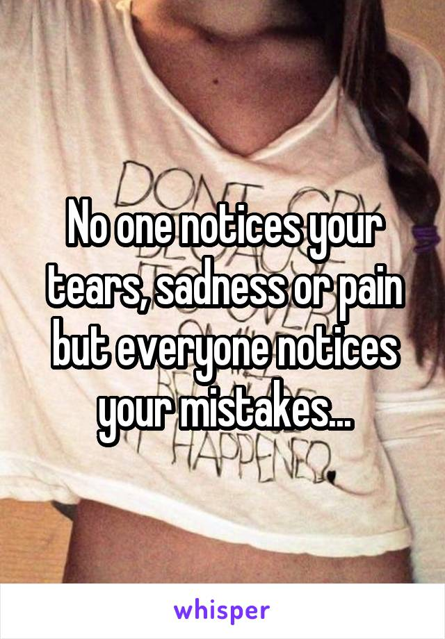 No one notices your tears, sadness or pain but everyone notices your mistakes...