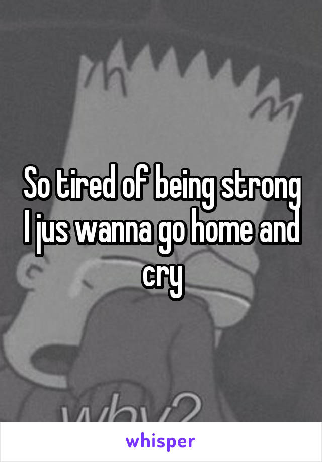 So tired of being strong I jus wanna go home and cry