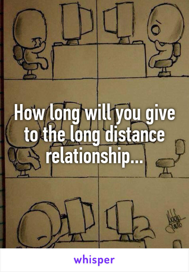 How long will you give to the long distance relationship...