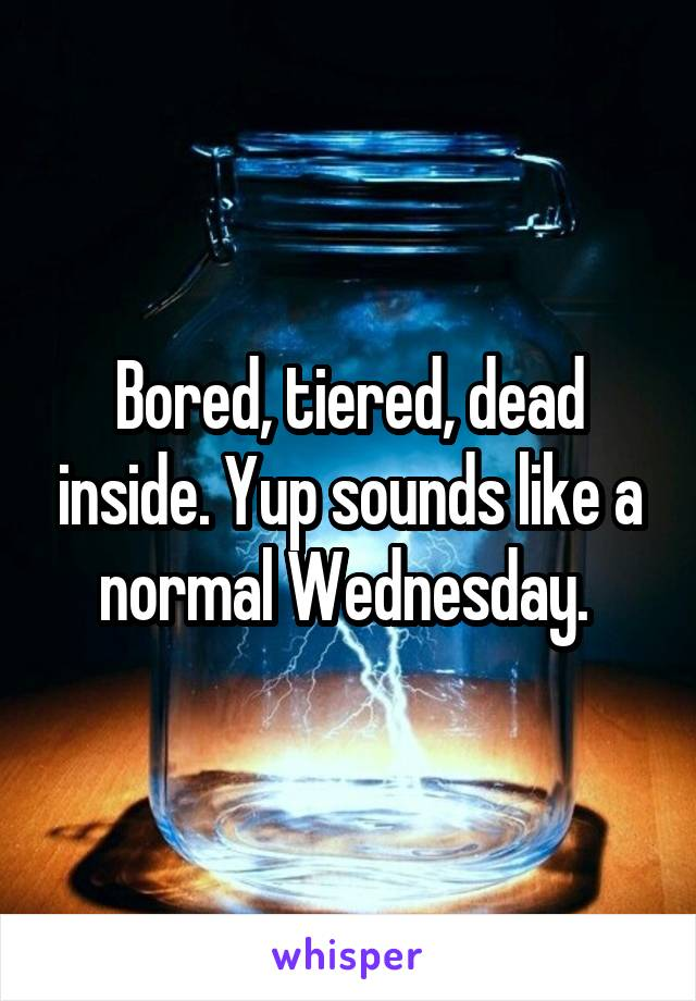 Bored, tiered, dead inside. Yup sounds like a normal Wednesday.