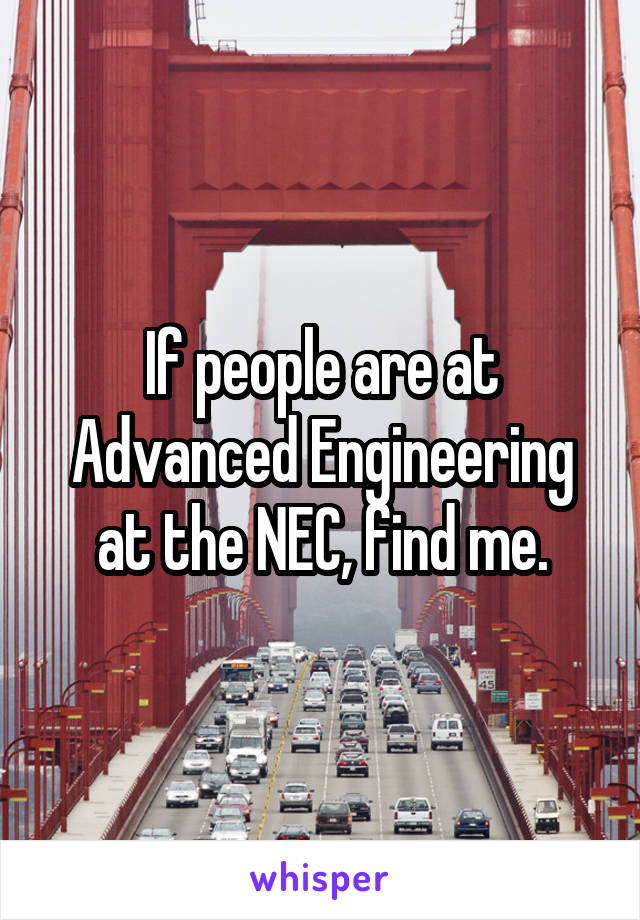 If people are at Advanced Engineering at the NEC, find me.