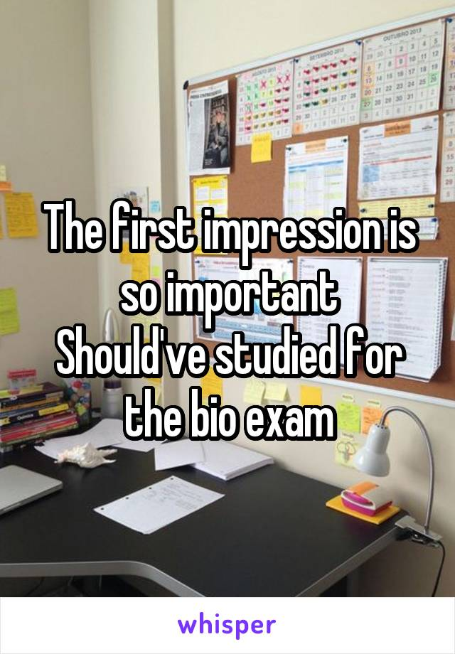 The first impression is so important Should've studied for the bio exam