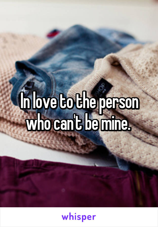 In love to the person who can't be mine.