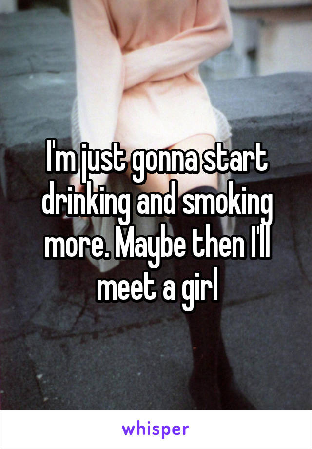 I'm just gonna start drinking and smoking more. Maybe then I'll meet a girl