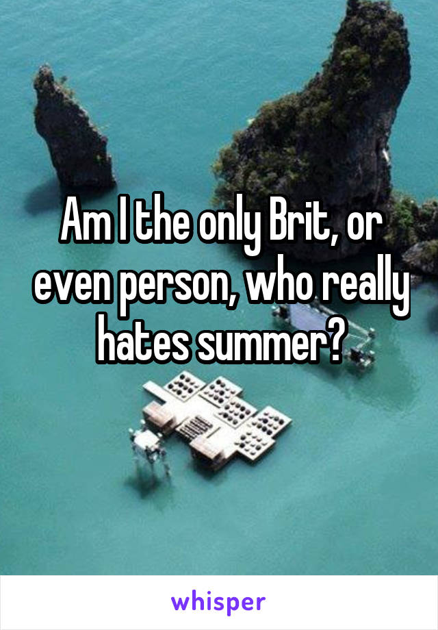 Am I the only Brit, or even person, who really hates summer?