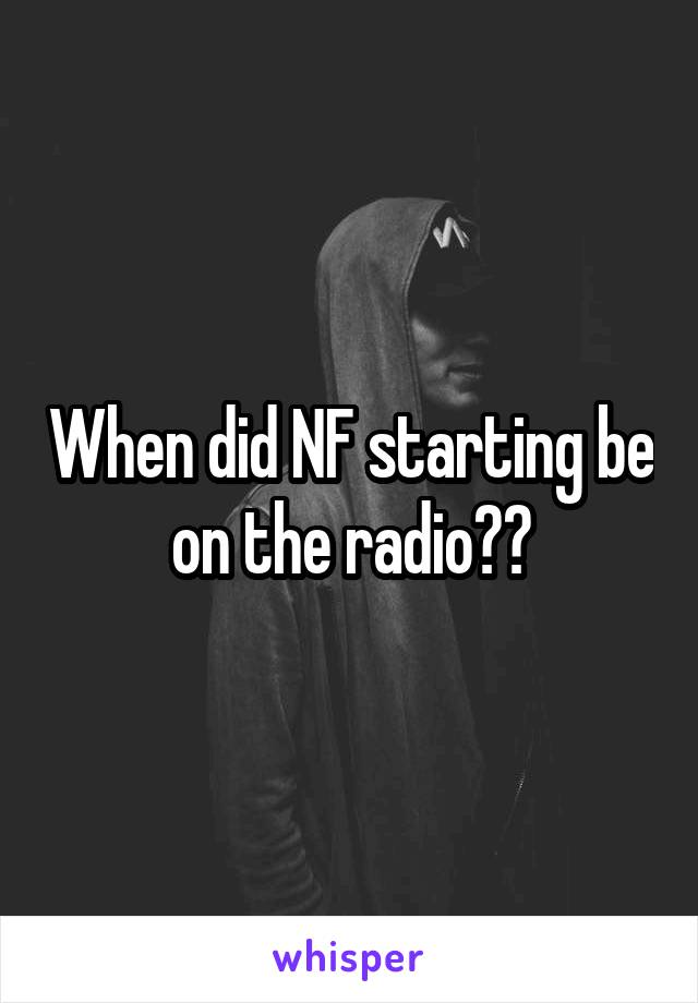 When did NF starting be on the radio??
