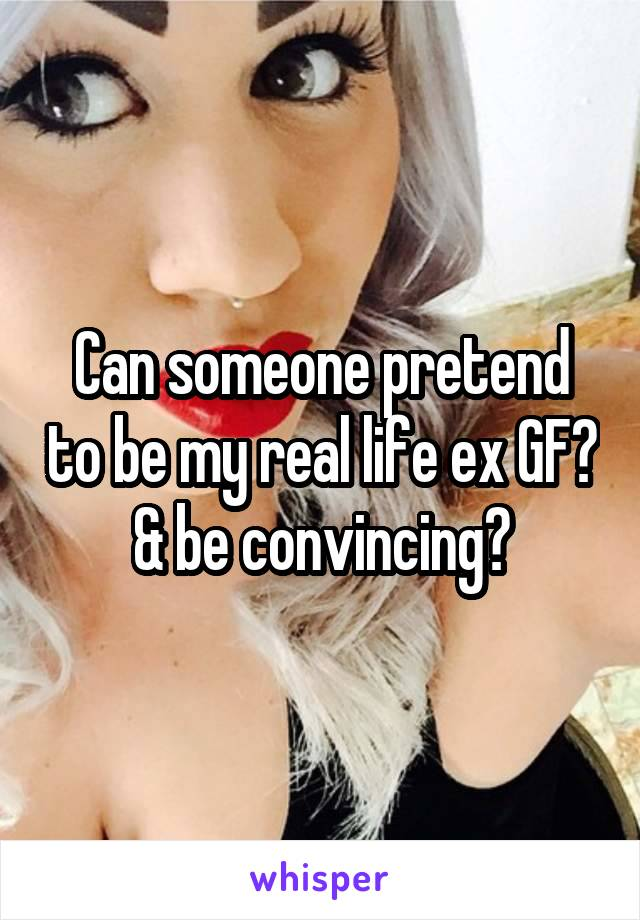Can someone pretend to be my real life ex GF? & be convincing?