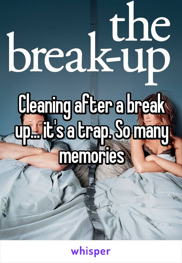 Cleaning after a break up... it's a trap. So many memories