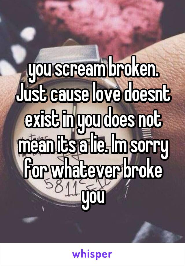 you scream broken. Just cause love doesnt exist in you does not mean its a lie. Im sorry for whatever broke you
