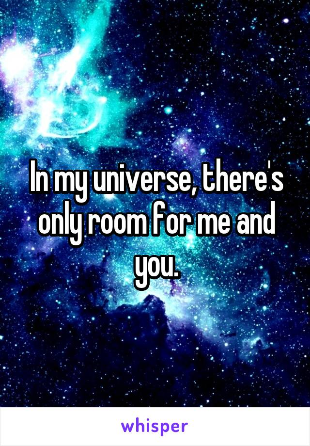 In my universe, there's only room for me and you.