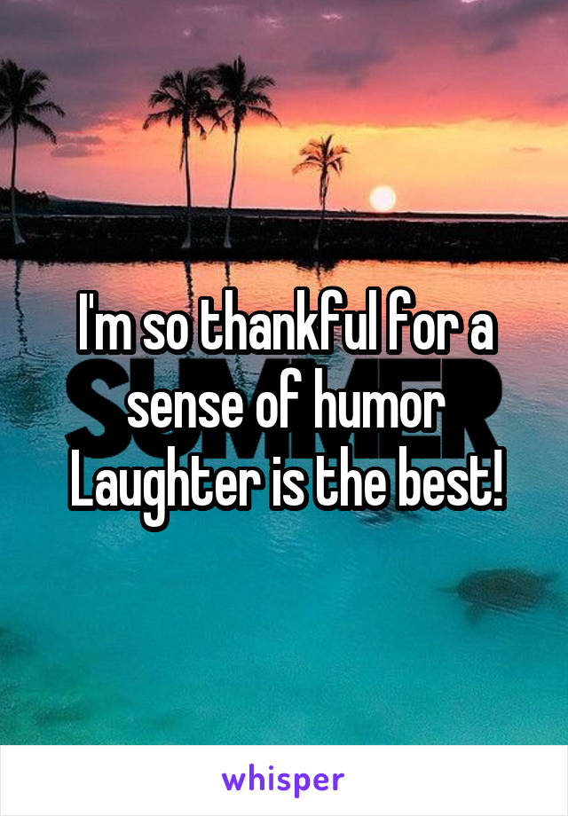 I'm so thankful for a sense of humor Laughter is the best!