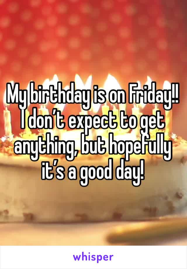 My birthday is on Friday!! I don't expect to get anything, but hopefully it's a good day!