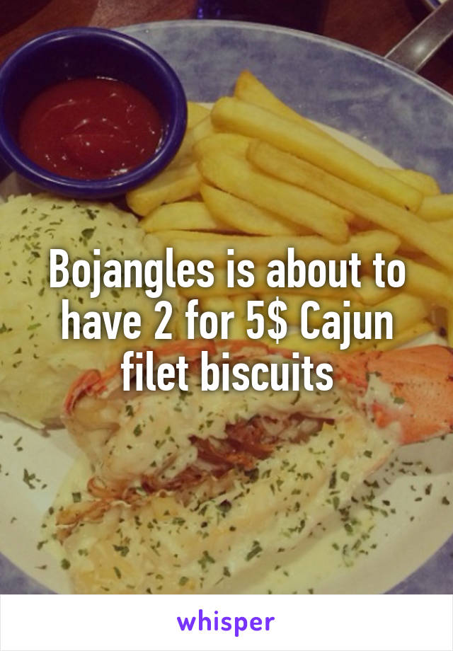 Bojangles is about to have 2 for 5$ Cajun filet biscuits