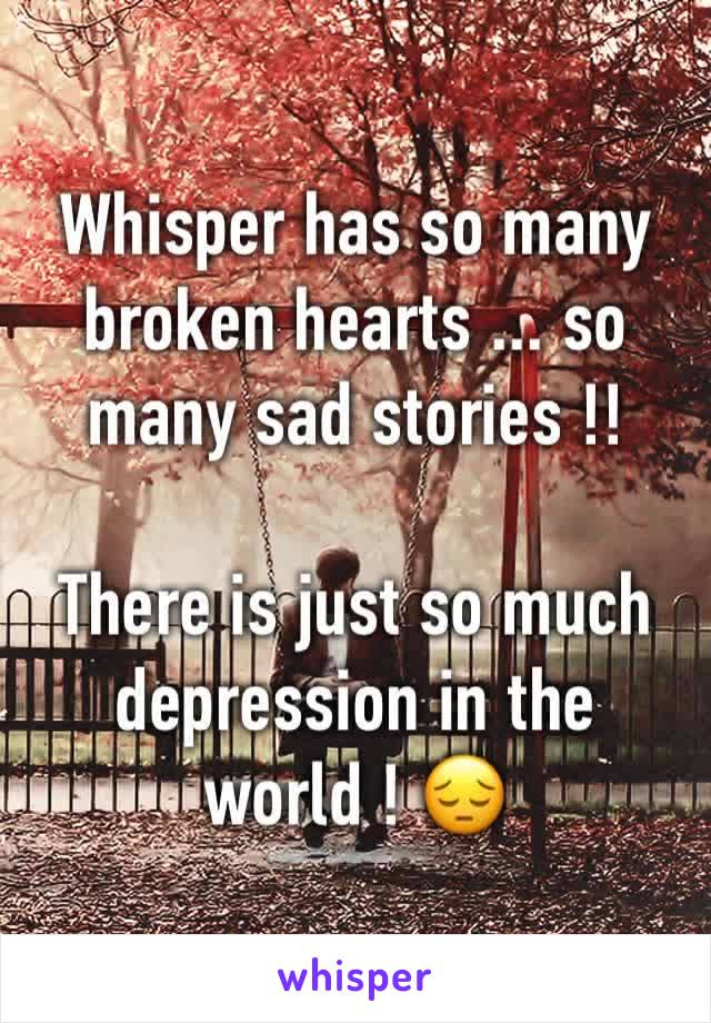 Whisper has so many broken hearts ... so many sad stories !!  There is just so much depression in the world ! 😔