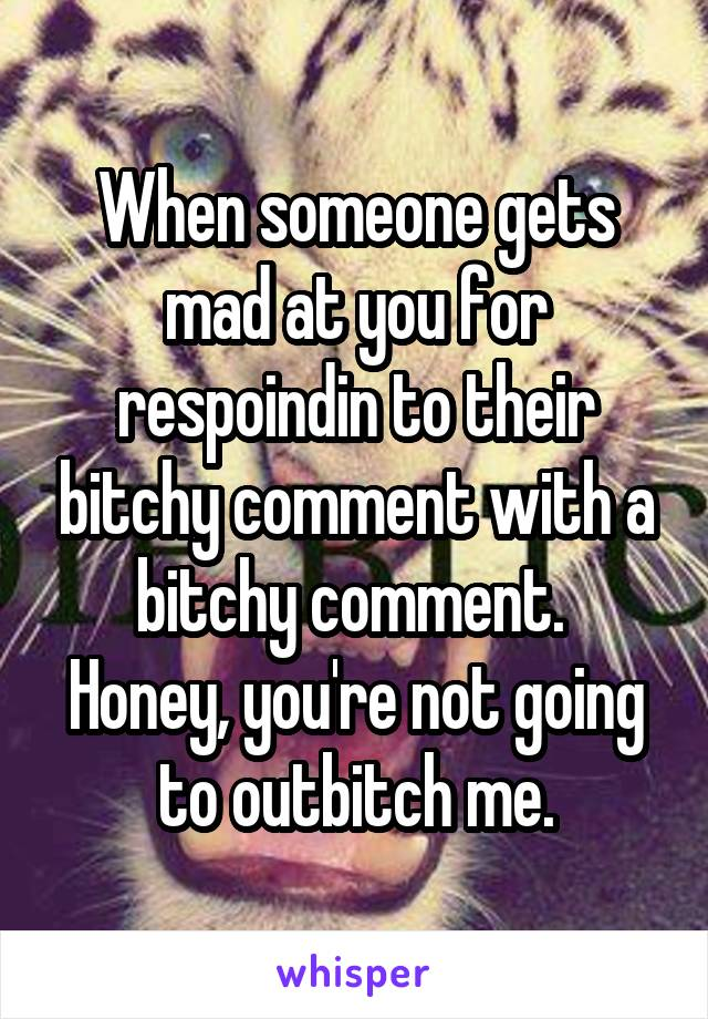 When someone gets mad at you for respoindin to their bitchy comment with a bitchy comment.  Honey, you're not going to outbitch me.