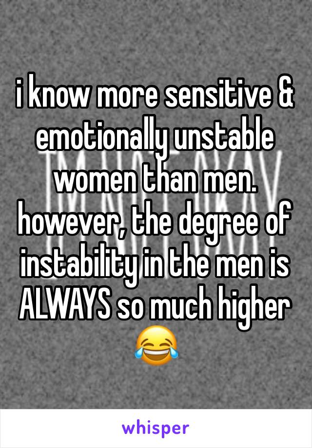 i know more sensitive & emotionally unstable women than men. however, the degree of instability in the men is ALWAYS so much higher 😂