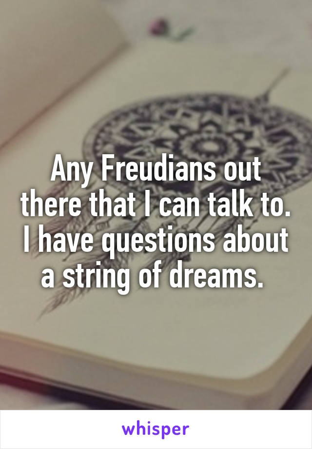 Any Freudians out there that I can talk to. I have questions about a string of dreams.