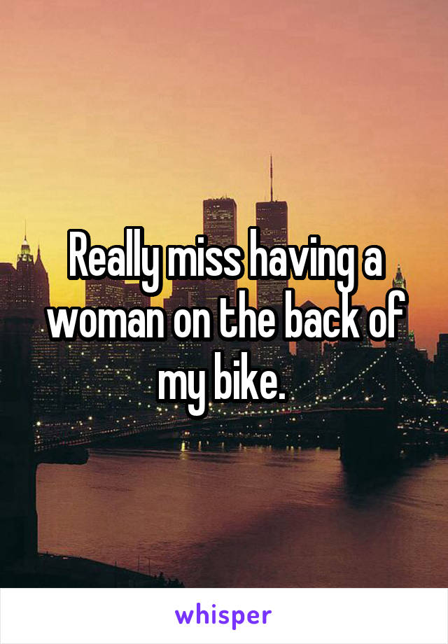 Really miss having a woman on the back of my bike.