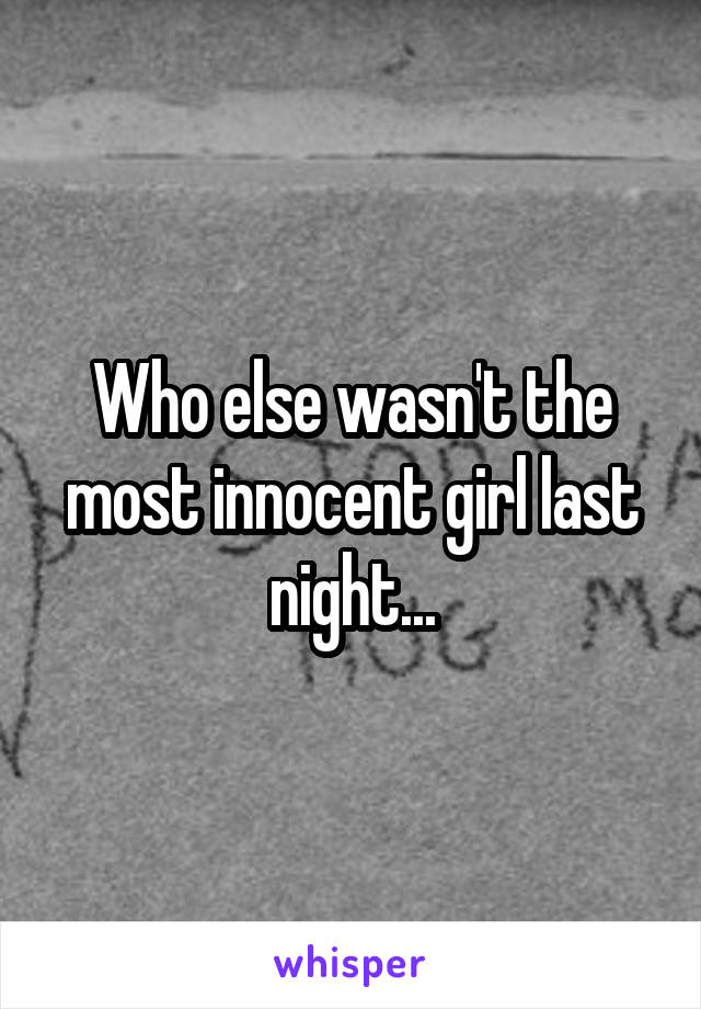Who else wasn't the most innocent girl last night...