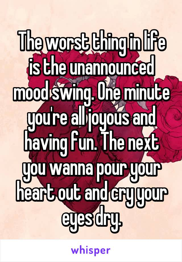 The worst thing in life is the unannounced mood swing. One minute you're all joyous and having fun. The next you wanna pour your heart out and cry your eyes dry.
