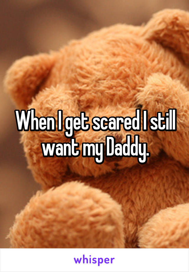 When I get scared I still want my Daddy.