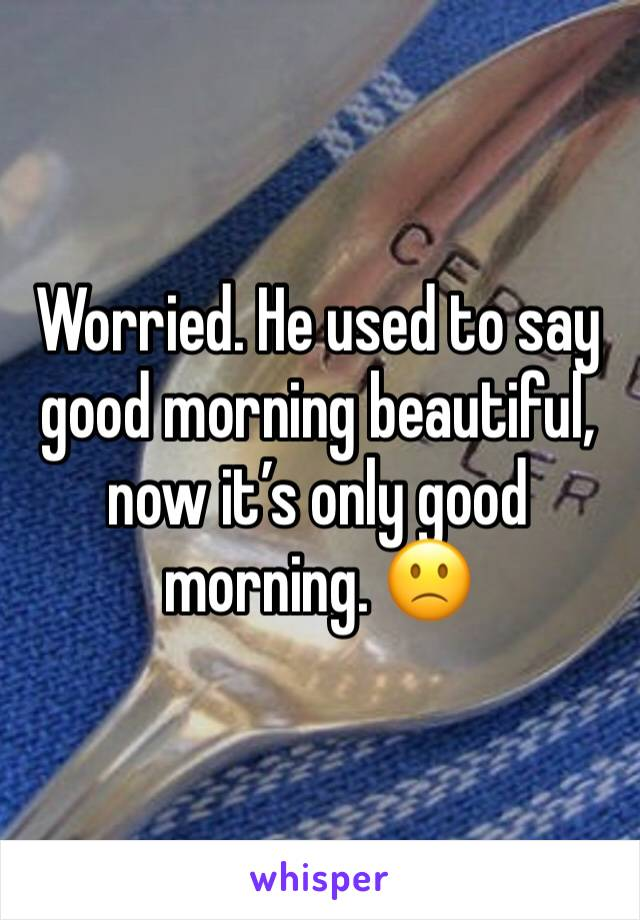 Worried. He used to say good morning beautiful, now it's only good morning. 🙁