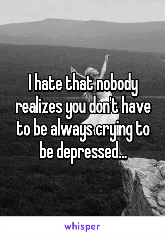 I hate that nobody realizes you don't have to be always crying to be depressed...