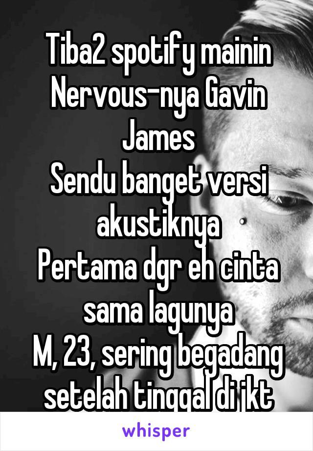Tiba2 spotify mainin Nervous-nya Gavin James Sendu banget versi akustiknya Pertama dgr eh cinta sama lagunya M, 23, sering begadang setelah tinggal di jkt