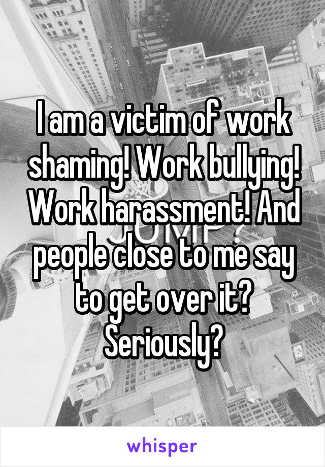 I am a victim of work shaming! Work bullying! Work harassment! And people close to me say to get over it? Seriously?