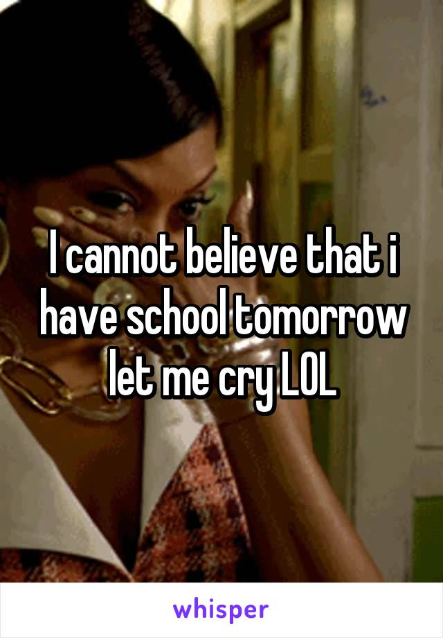 I cannot believe that i have school tomorrow let me cry LOL