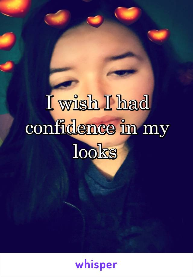 I wish I had confidence in my looks