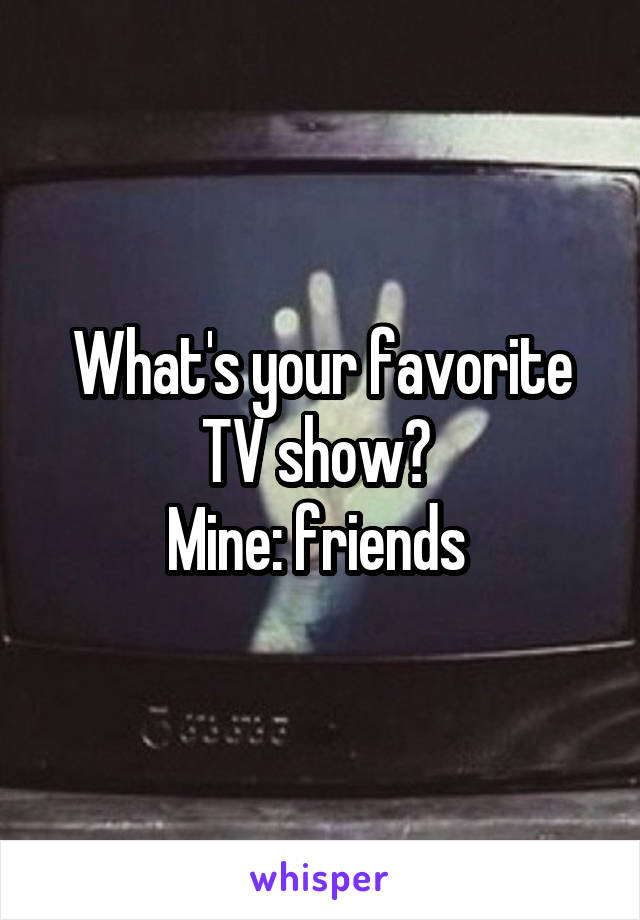 What's your favorite TV show?  Mine: friends