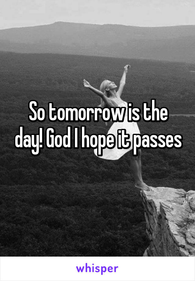 So tomorrow is the day! God I hope it passes
