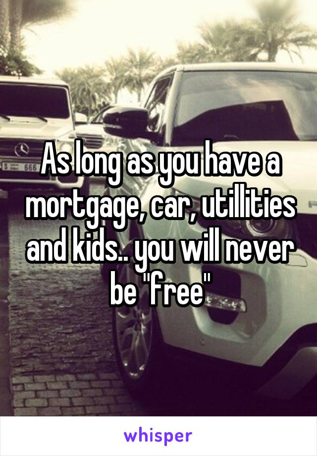"As long as you have a mortgage, car, utillities and kids.. you will never be ""free"""