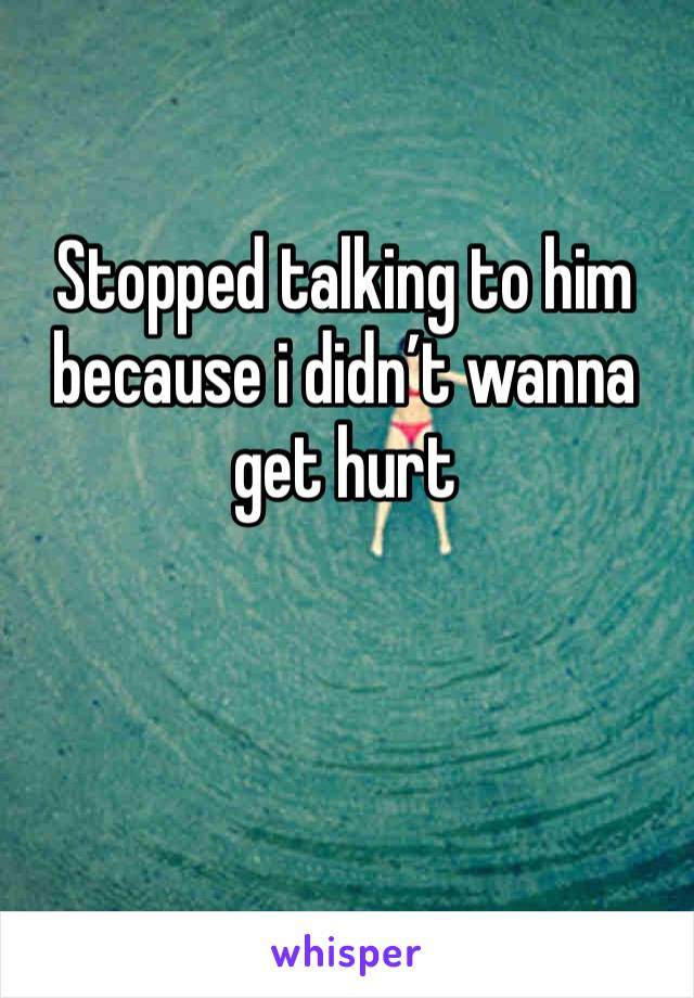 Stopped talking to him because i didn't wanna get hurt