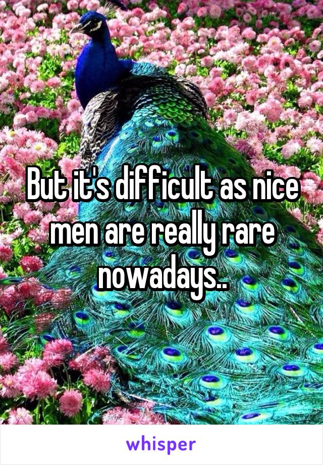 But it's difficult as nice men are really rare nowadays..