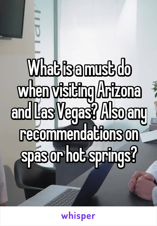 What is a must do when visiting Arizona and Las Vegas? Also any recommendations on spas or hot springs?